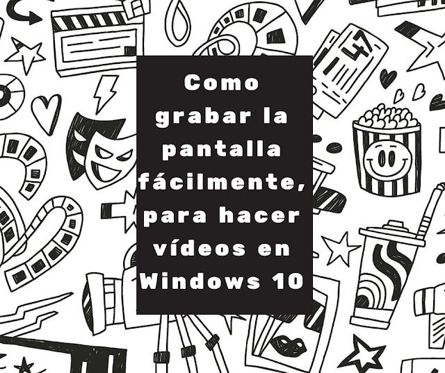 Como grabar la pantalla fácilmente, para hacer vídeos en Windows 10