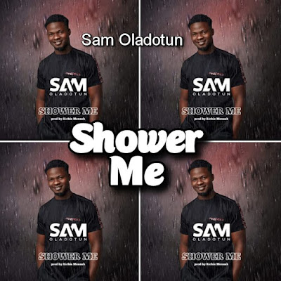 Sam Oladotun's Song: SHOWER ME (Single Track) - Produced by Richie Mensah - Streaming and MP3 Download