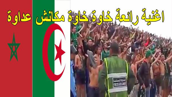 بالفديوا أغنية رائعة من الشعب المغاربي الى الشعب الجزائري خاوة خاوة مكانش عداوة