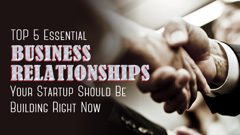 5 Essential Business Relationships Your Startup Should Be Building Right Now
