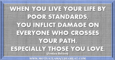 "36 Success Quotes To Motivate And Inspire You: ""When you live your life by poor standards, you inflict damage on everyone who crosses your path, especially those you love."" ― Jordan Belfort"