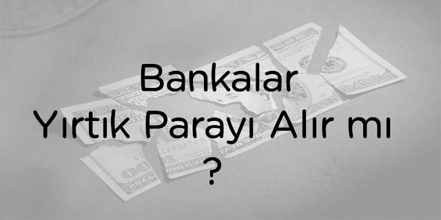 bankalar yırtık parayı alır mı