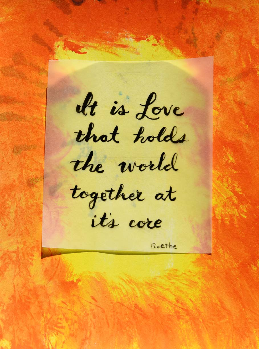 It is love that holds the world together at its core Goethe Quote by Jeanne Selep