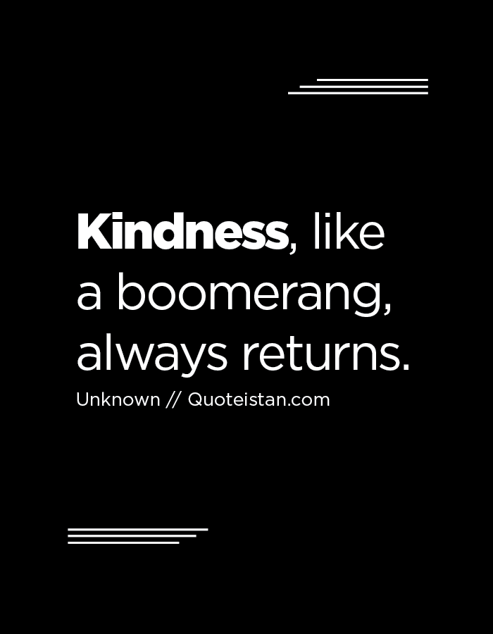 Kindness, like a boomerang, always returns.