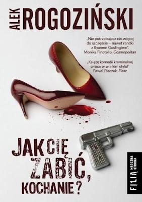 """""""JAK CIĘ ZABIĆ, KOCHANIE"""" ALEK ROGOZIŃSKI"""