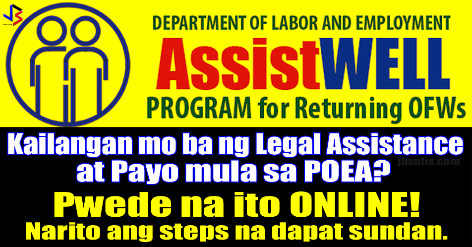 "Most people think that POEA's sole mandate is to ensure the safe processing and employment of Filipinos overseas. However, OFWs and even prospective migrant workers can also avail of another vital service from the POEA - that of Legal Assistance and Counseling.  It is a known fact that thousands of Filipinos have been victimized by fake and illegal recruiters, abused by employers and even extorted by government employees and fixers. This is why the POEA has a division whose sole purpose is to provide an avenue for OFWs to air their grievances and complaints.  The POEA's Legal Assistance Division is the one tasked to give Legal Aid and Counseling to the public. Legal assistance includes the following: LEGAL ADVICE to provide counseling services where repatriated workers are informed of their rights and possible options for redress of grievances. CONCILIATION to afford repatriated workers and their recruitment agencies a venue to discuss the possibility of amicable settlement. PREPARATION AND FILING OF COMPLAINTS for illegal recruitment, recruitment violation, and disciplinary action cases. COUNSELING DURING PRELIMINARY INVESTIGATION AND HEARINGS of criminal cases for illegal recruitment.  Scroll down for the procedures in requesting assistance.  What are the steps to avail of Legal Assistance Services? Proceed to Legal Assistance Division at 4th Floor POEA Central Office. Get a verification form from the Guard on Duty and Fill it up. Submit accomplished form at Window 3, Licensing Branch (LB), 4th Floor, for verification of status of agency/persons. Deployed workers must secure OFW Information Sheet from the Central Records Division at the 6th Floor. Submit duly verified form/OFW Information Sheet to the Legal Assistance Division (LAD) Legal Officer and wait for your name to be called. When your name is called, proceed to the table of the designated Legal Officer for initial interview, counseling or legal assistance in the preparation or filling-up of a complaint form. Submit duly accomplished complaint form to the LAD Legal Officer and swear under oath as to the truthfulness of the facts contained in the complaint. The Legal Officer will evaluate and endorse the complaint to the appropriate unit: Conciliation Unit Adjudication Office Public Prosecutor/Fiscal For conciliation, you may file the complaint at the Conciliation Unit, 2nd Floor For other cases, file your complaints at the Docket and Enforcement Division, 3rd Floor.  For those outside Manila, you may visit the POEA Regional Centers. See adress below.  For repatriated OFWs staying at the OWWA Hostel, a lawyer from the POEA Legal Assistance Division will visit the Hostel to provide legal assistance.  For those who cannot travel, there is now an ONLINE form in requesting Legal Assistance and Counseling. See details and procedures below:  What are the steps to avail of Legal Assistance Services ONLINE? Go to http://legalassistance.poea.gov.ph/main/legalcounseling In the Legal Assistance Page, Fill up the required personal information.   In filling-in the birthday information, follow the steps below: Click on the Calendar heading (September 2017). This will open the ""months"" selection Click on the current year (2017). This will open the ""years"" selection. Click on the left arrow to find the year of your birth. Click on your birth year. Choose your birth month. Choose your birth date. Proceed with the rest of the form.  Once the personal information has been entered. Proceed with the Case Details.   Choose the Nature of Inquiry or Assistance Needed. The choices are below:   The first four choices, you have to choose a specific violation or case. They are as follows   For Recruitment Violation (Not Deployed)   For Recruitment Violation (Deployed)   For Disciplinary Action Against Employer (DAE)   For Disciplinary Action Against Worker (DAE) - This is for Employer making complaints versus an OFW   Documents and/or images can be uploaded as evidence. They have to follow the jog, png or pdf formats. Details of the inquiry or complaint has to be entered as well. Once all information is entered, put a tick on the captcha and submit.   You have to agree to the terms and conditions before your submission is received.   You will receive a reference number. You will use this to check the status of your request. Note that submitting a request for the online Legal Assistance and Counseling does not constitute a formal and valid complaint. A valid complaint requires a submission filed under oath at the POEA's Legal Assistance Division.   For additional information, please visit or contact:  Philippine Overseas Employment Administration  Legal Assistance Division  4th Floor, BFO Building  EDSA corner Ortigas Avenue Mandaluyong City  Telephone Nos.: 09175540249/721-0619 09175501027/722-1189  Email: legal-asst@poea.gov.ph   Regional Center for Luzon  2nd Floor LZK-Zambrano Bldg,  Quezon Ave. City of San Fernando, La Union  (072) 242-5608 (Telefax)  Email: poea_rcl@yahoo.com.ph   Regional Center for Visayas  Ground Floor, DOLE-RO 7, Building A  General Maxilom Ave. and Gorordo Ave.  Cebu City  Telephone Nos.: (032) 4120040 to 42  Email: poea7_au@yahoo.com   Regional Center for Mindanao  2nd Floor Amya ll Building Quimpo Blvd. cor Tulip Drive,  Ecoland Davao City  (082) 297-7429 (Telefax)  Telephone Nos.: (082) 297-7428 (082) 297-7650   Email: poearcm@yahoo.com"