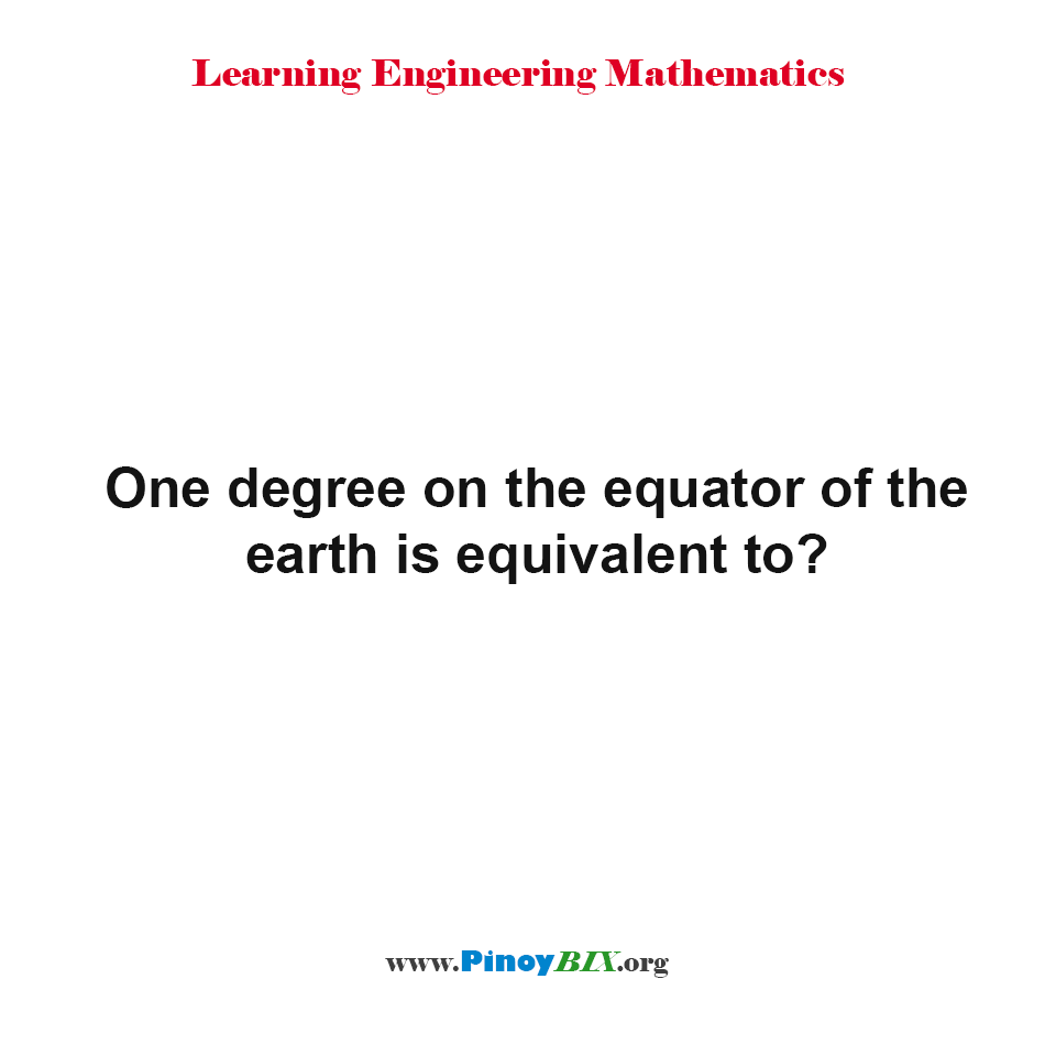One degree on the equator of the earth is equivalent to?