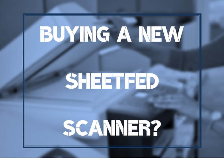 5 Things to Consider When Buying a Sheetfed Scanner