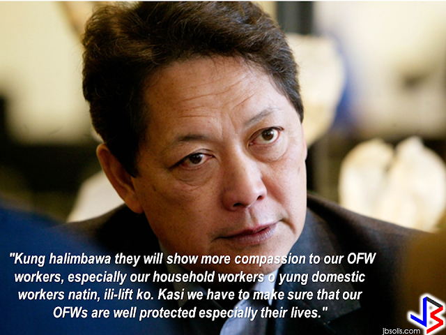 "DOLE Secretary Silvestre Bello III has issued a statement in front of the officials of the recruiting agencies who are deploying OFWs in the Middle East that he will seriously consider to ban OFW deployment in the Middle East if another OFW will be executed.   He also belittled the effect of banning the deployment of OFWs as this will only cover the household workers, who are the most vulnerable for maltreatment, harassment and abuse. If the temporary deployment ban will take effect, Bello said that he will lift it if the employers will show more compassion to the OFWs especially the HSWs. He reiterated that the government have to make sure that the OFWs are protected and their lives are safe.     Bello said he is closely monitoring the performance of a number of Philippine Overseas Labor Office (POLO)  personnel in the Middle East due to numerous complaints against them by OFWs.  Filipino household service workers are in great demand not only in the Middle East but also in Europe and the neighboring countries in SouthEast Asia like Singapore, Malaysia, Hong Kong, Japan etc. If the deployment ban is imposed, may it be a temporary or permanent ban in the Middle East, our HSWs can always look for jobs and get hired in other parts of the world.  Putting Middle East out of the option will not have any effect to the OFWs as they can fit anywhere in the world as long as our embassies can make sure that they are well protected and safe. They can even start a livelihood in the country by availing the assistance offered by the government for returning OFWs. RECOMMENDED: ON JAKATIA PAWA'S EXECUTION: ""WE DID EVERYTHING.."" -DFA  BELLO ASSURES DECISION ON MORATORIUM MAY COME OUT ANYTIME SOON  SEN. JOEL VILLANUEVA  SUPPORTS DEPLOYMENT BAN ON HSWS IN KUWAIT  AT LEAST 71 OFWS ON DEATH ROW ABROAD  DEPLOYMENT MORATORIUM, NOW! -OFW GROUPS  BE CAREFUL HOW YOU TREAT YOUR HSWS  PRESIDENT DUTERTE WILL VISIT UAE AND KSA, HERE'S WHY  MANPOWER AGENCIES AND RECRUITMENT COMPANIES TO BE HIT DIRECTLY BY HSW DEPLOYMENT MORATORIUM IN KUWAIT  UAE TO START IMPLEMENTING 5%VAT STARTING 2018  REMEMBER THIS 7 THINGS IF YOU ARE APPLYING FOR HOUSEKEEPING JOB IN JAPAN  KENYA , THE LEAST TOXIC COUNTRY IN THE WORLD; SAUDI ARABIA, MOST TOXIC   ""JUNIOR CITIZEN ""  BILL TO BENEFIT POOR FAMILIES  HOTELS IN ISRAEL TO HIRE HUNDREDS OF FILIPINOS SOON"