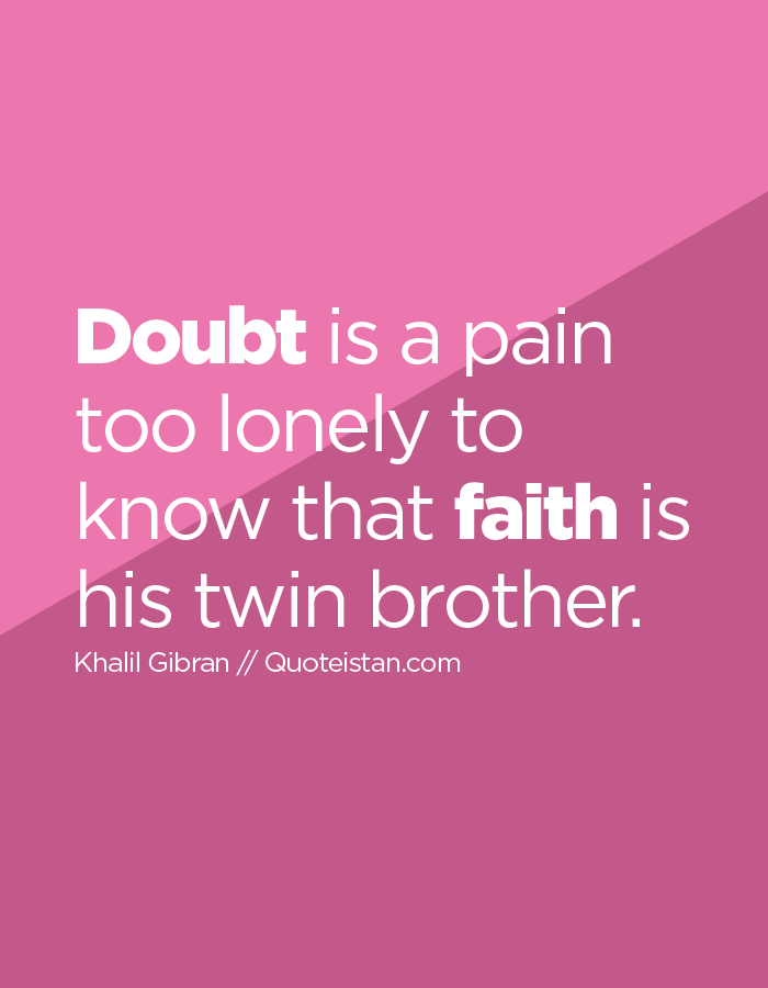 Doubt is a pain too lonely to know that faith is his twin brother.