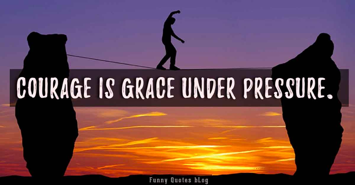 Courage is grace under pressure. - Ernest Hemingway Quotes