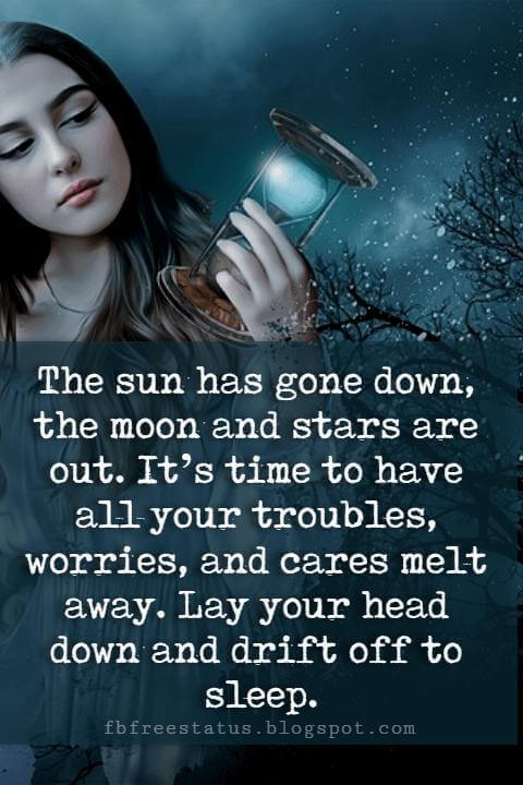 good night quotes sayings, The sun has gone down, the moon and stars are out. It's time to have all your troubles, worries, and cares melt away. Lay your head down and drift off to sleep.