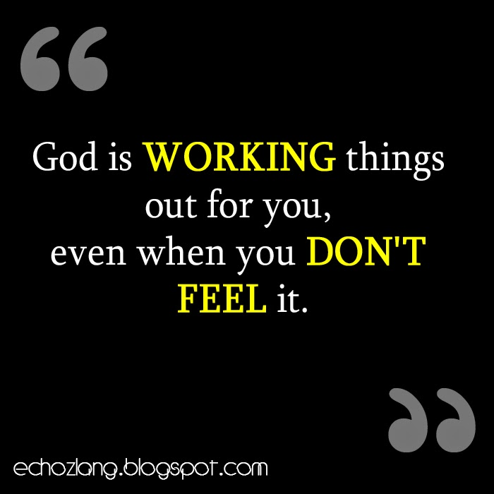 God is working things out for you, even when you don't feel it.