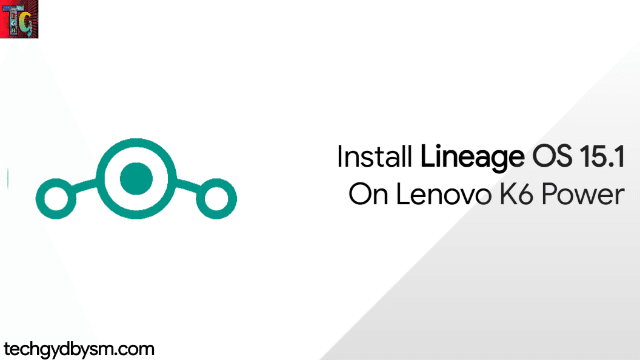 Install Lineage OS 15.1 On Lenovo K6 Power