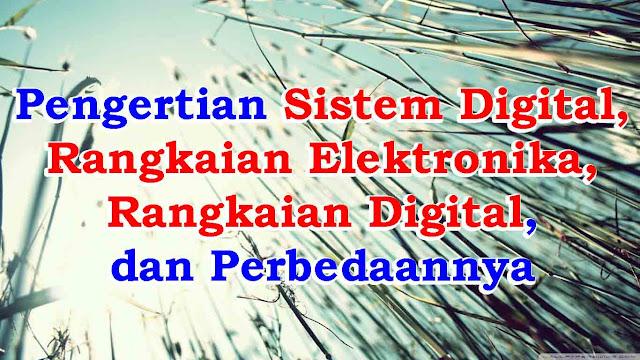 Pengertian Sistem Digital, Rangkaian Elektronika, Rangkaian Digital, dan Perbedaannya