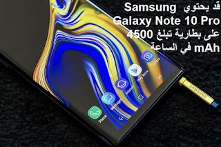 قد يحتوي Samsung Galaxy Note 10 Pro على بطارية تبلغ 4500 mAh في الساعة