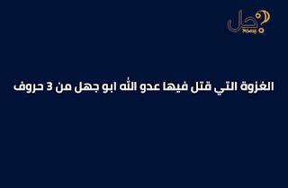 الغزوة التي قتل فيها عدو الله ابو جهل من 3 حروف