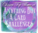 Chosen Top Three at Anything But A Card Challenges