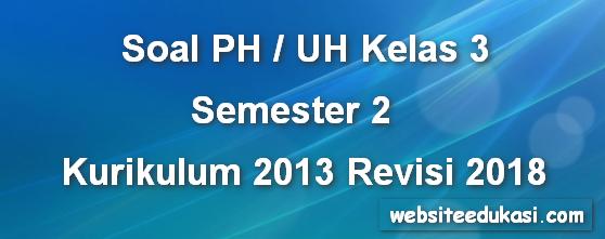 Soal PH/ UH Kelas 3 Semester 2 K13 Revisi 2018