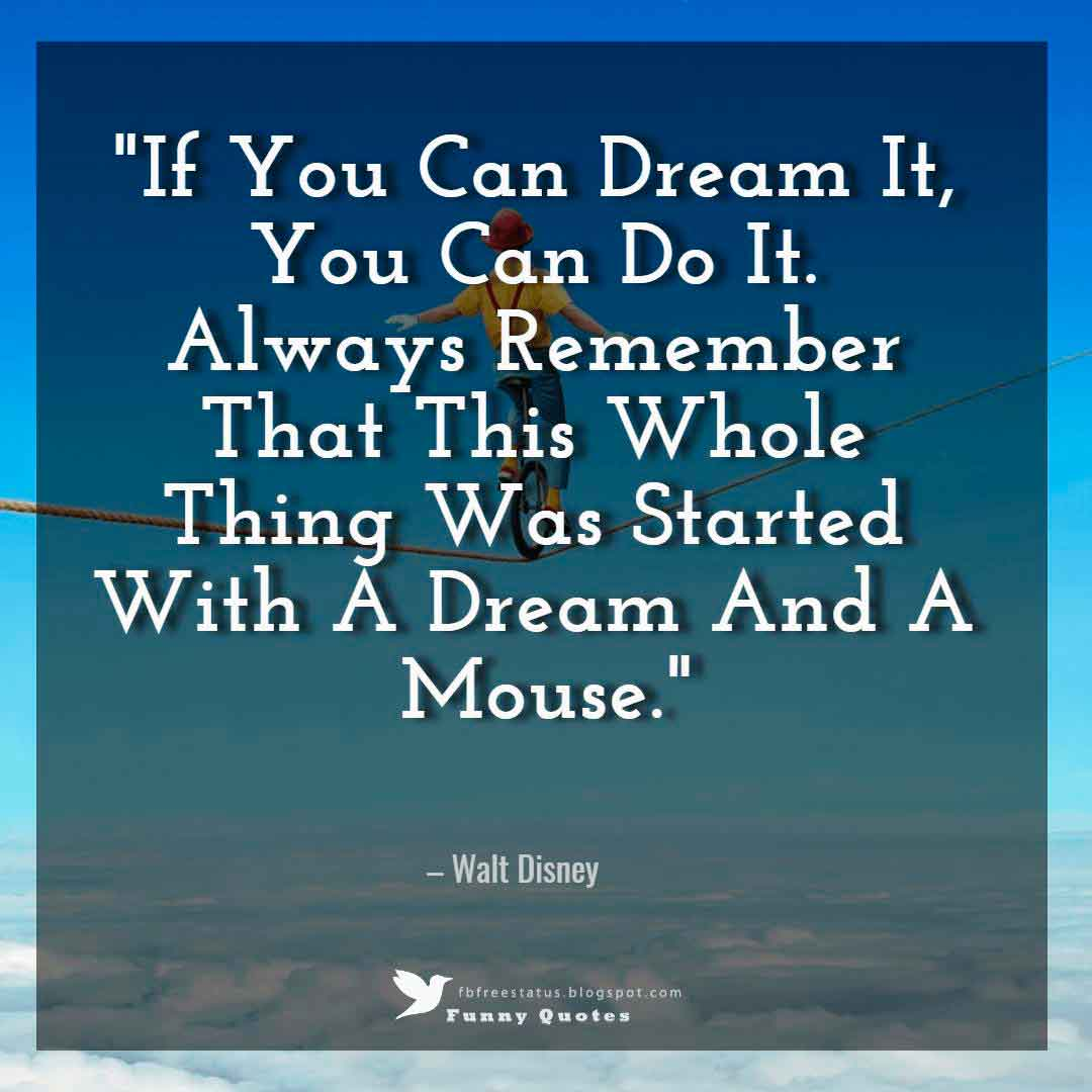"""If You Can Dream It, You Can Do It. Always Remember That This Whole Thing Was Started With A Dream And A Mouse."" – Walt Disney"