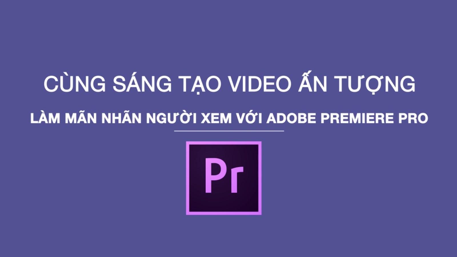 Làm quen với Premiere Pro thông qua hướng dẫn cơ bản cho người mới bắt đầu