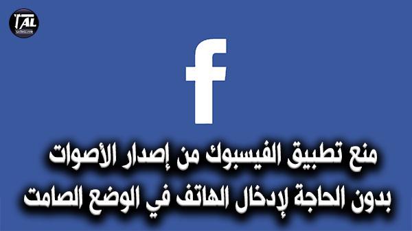 منع تطبيق الفيسبوك من إصدار الأصوات بدون الحاجة لإدخال الهاتف في الوضع الصامت