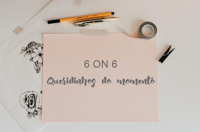 6 ON 6 FEVEREIRO | 2019: Queridinhos do momento