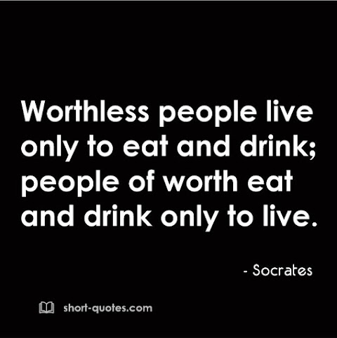 """""""Worthless people live only to eat and drink; people of worth eat and drink only to live."""" - Socrates"""