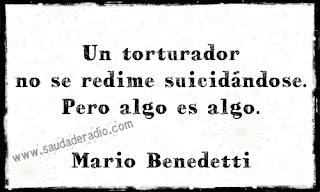 """""""Un torturador no se redime sucidándose. Pero algo es algo."""" Mario Benedetti"""