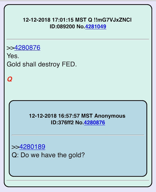 Q Drop #2619  12-12-2018 17:01:15 MST Q !!mG7VJxZNCI ID:089200 No.4281049  >> 4280876 Yes. Gold shall destroy FED.?? Q  12-12-2018 16:57:57 MST Anonymous ID:376ff2 No.4280876   >> 4280189 Q: Do we have the gold?
