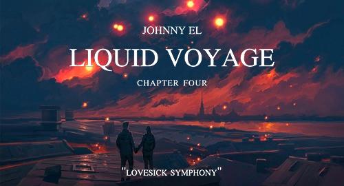 Johnny El - Liquid Voyage # Chapter Four: Lovesick Symphony