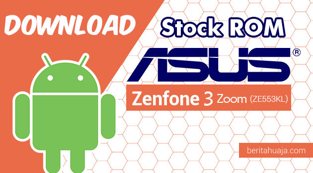 Download Stock ROM ASUS Zenfone 3 Zoom (ZE553KL) All Versions
