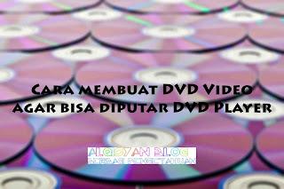 Cara membuat DVD Video agar bisa diputar DVD Player