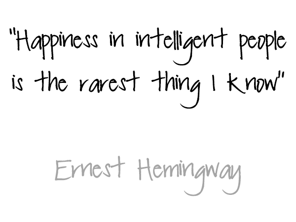 Ernest Hemingway: Happiness in intelligent people is the rarest thing i know.