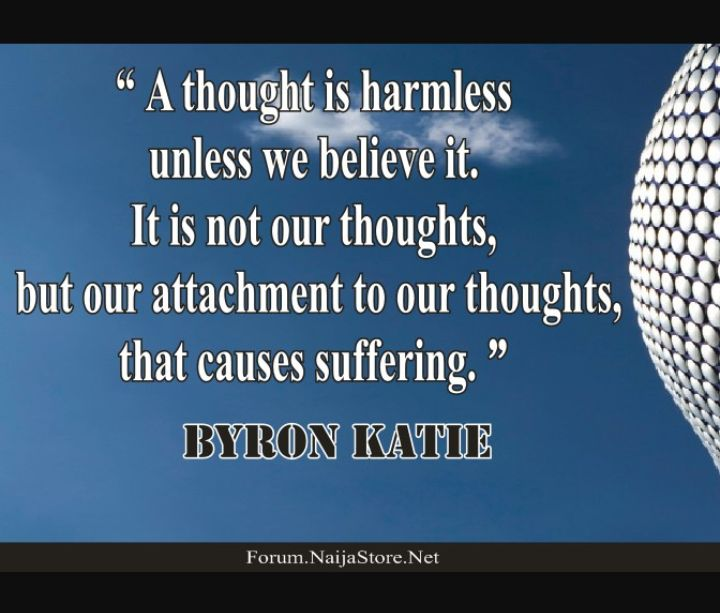 Byron Katie's Quote:  A thought is harmless unless we believe it. It is not our thoughts, but our attachment to our thoughts, that causes suffering - Quotes