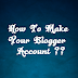 How To Make Your Blogger Account ??