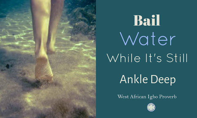 Bail water while it's still ankle deep is a West African Igbo Proverb whose meaning warns us not to ignore our problems.