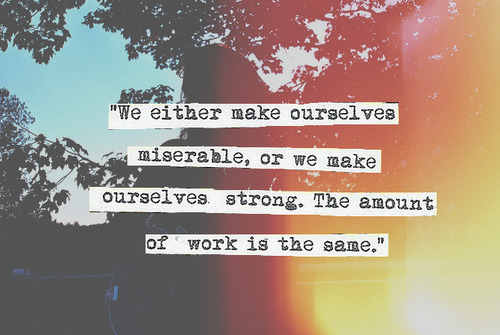 We Either Make Ourselves Miserable Or We Make Ourselves Strong The
