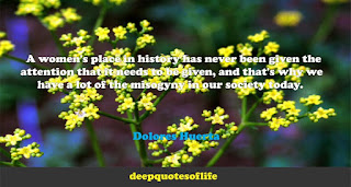 A women's place in history has never been given the attention that it needs to be given, and that's why we have a lot of the misogyny in our society today.  -Dolores Huerta