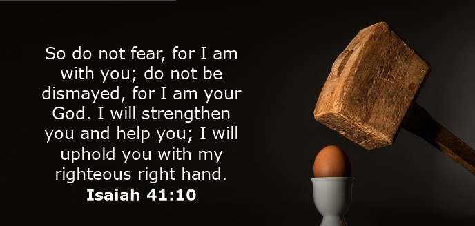 So do not fear, for I am with you; do not be dismayed, for I am your God. I will strengthen you and help you; I will uphold you with my righteous right hand.