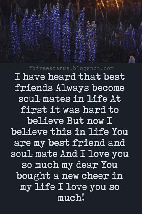 Love Text Messages, I have heard that best friends Always become soul mates in life At first it was hard to believe But now I believe this in life You are my best friend and soul mate And I love you so much my dear You bought a new cheer in my life I love you so much!