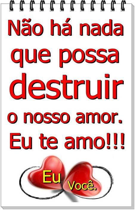 Não há nada que possa destruir o nosso amor. Eu te amo!!!
