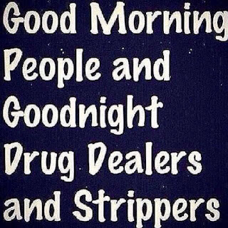 Good morning people and goodnight drug dealers and strippers
