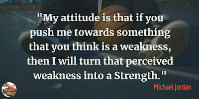 "Quotes About Strength And Motivational Words For Hard Times:""My attitude is that if you push me towards something that you think is a weakness, then I will turn that perceived weakness into a strength."" - Michael Jordan"
