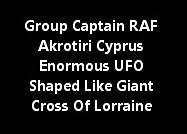 Group Captain RAF Akrotiri Cyprus Enormous UFO Shaped Like Giant Cross Of Lorraine