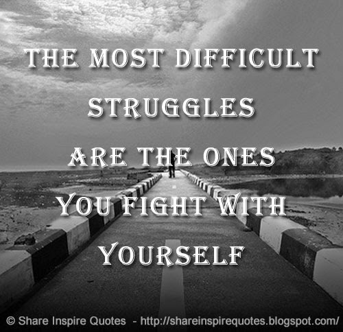 Inspirational Quotes About Life Struggles: The Most Difficult Struggles Are The Ones You Fight With