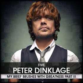 My Brief Brushes With Greatness Part III: 05. Peter Dinklage