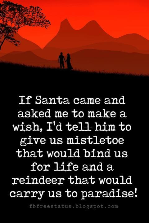 Sweet Love Sayings, If Santa came and asked me to make a wish, I'd tell him to give us mistletoe that would bind us for life and a reindeer that would carry us to paradise!