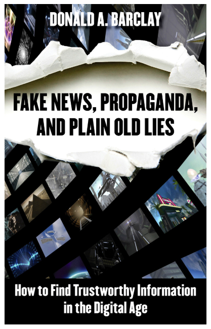 Cover for book, Fake News, Propaganda, amd Plain Old Lies: How to Find Trustworthy Information in the Digital Age by Donald A. Barclay
