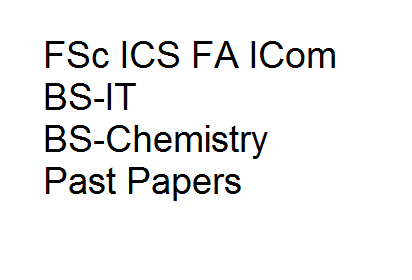 Past Papers FSc ICS FA ICom BS-IT BS-Chemistry